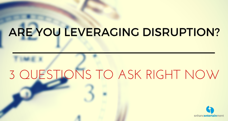 Are You Leveraging Disruption? Three Questions to Ask Right Now
